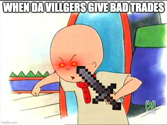 Angry caillou |  WHEN DA VILLGERS GIVE BAD TRADES | image tagged in angry caillou | made w/ Imgflip meme maker
