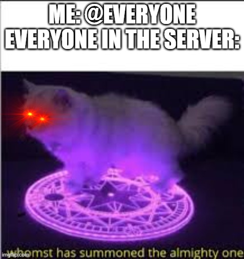 Whomst has Summoned the almighty one |  ME: @EVERYONE EVERYONE IN THE SERVER: | image tagged in whomst has summoned the almighty one | made w/ Imgflip meme maker