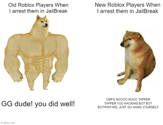 Buff Doge vs. Cheems Meme |  New Roblox Players When I arrest them in JailBreak; Old Roblox Players When I arrest them in JailBreak; GG dude! you did well! OMFG NOOOO NOOO TAPPER TAPPER YOU HACKING BOT BOT BOT!!!!!!!!! KID, JUST GO HANG YOURSELF | image tagged in memes,buff doge vs cheems | made w/ Imgflip meme maker