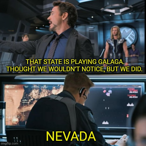 Thought we wouldn't notice... |  THAT STATE IS PLAYING GALAGA. THOUGHT WE WOULDN'T NOTICE, BUT WE DID. NEVADA | image tagged in usa,election 2020,nevada,tony stark,waiting | made w/ Imgflip meme maker