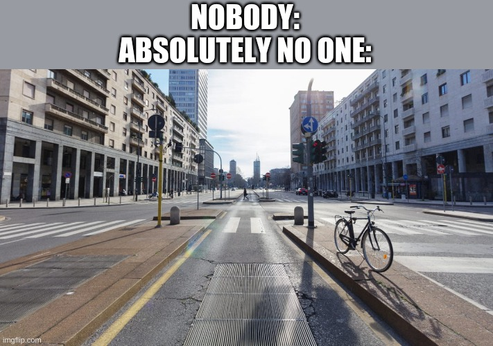 No one absolutely no one |  NOBODY: ABSOLUTELY NO ONE: | image tagged in no one,city | made w/ Imgflip meme maker