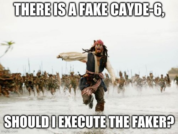 Jack Sparrow Being Chased |  THERE IS A FAKE CAYDE-6, SHOULD I EXECUTE THE FAKER? | image tagged in memes,jack sparrow being chased | made w/ Imgflip meme maker