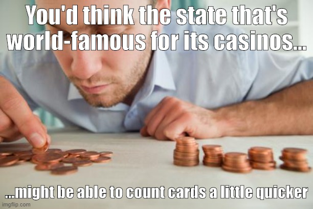 Count Faster |  You'd think the state that's world-famous for its casinos... ...might be able to count cards a little quicker | image tagged in nevada,election,count,ballot,trump,las vegas | made w/ Imgflip meme maker