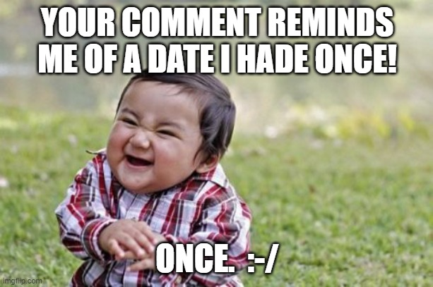Evil Toddler Meme | YOUR COMMENT REMINDS ME OF A DATE I HADE ONCE! ONCE.  :-/ | image tagged in memes,evil toddler | made w/ Imgflip meme maker