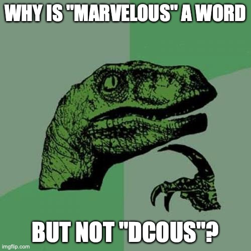 "Philosoraptor |  WHY IS ""MARVELOUS"" A WORD; BUT NOT ""DCOUS""? 