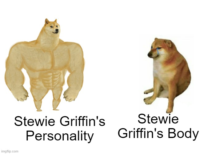 Stewie Griffin |  Stewie Griffin's Body; Stewie Griffin's Personality | image tagged in memes,buff doge vs cheems,family guy,stewie griffin | made w/ Imgflip meme maker