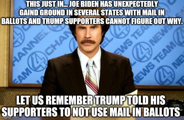 BREAKING NEWS |  THIS JUST IN... JOE BIDEN HAS UNEXPECTEDLY GAIND GROUND IN SEVERAL STATES WITH MAIL IN BALLOTS AND TRUMP SUPPORTERS CANNOT FIGURE OUT WHY. LET US REMEMBER TRUMP TOLD HIS SUPPORTERS TO NOT USE MAIL IN BALLOTS | image tagged in breaking news,politics,government,funny,trump | made w/ Imgflip meme maker