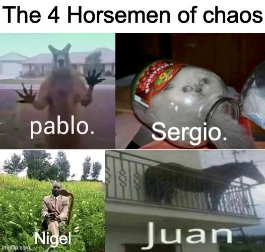 Watch out, for their power grows in the night |  The 4 Horsemen of chaos | image tagged in pablo,sergio,nigel,juan | made w/ Imgflip meme maker