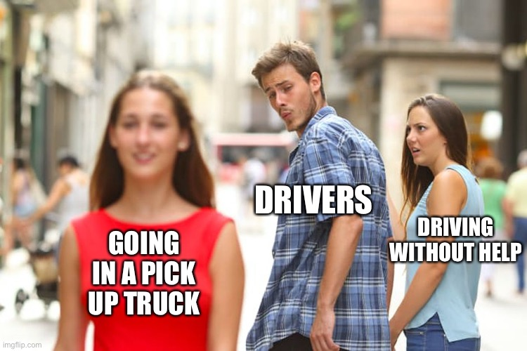 Distracted Boyfriend Meme | DRIVERS DRIVING WITHOUT HELP GOING IN A PICK UP TRUCK | image tagged in memes,distracted boyfriend | made w/ Imgflip meme maker