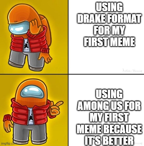 my first ever meme |  USING DRAKE FORMAT FOR MY FIRST MEME; USING AMONG US FOR MY FIRST MEME BECAUSE IT'S BETTER | image tagged in among us drake | made w/ Imgflip meme maker