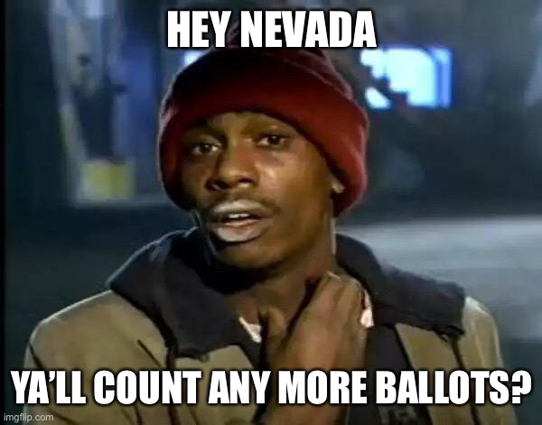 Waiting at home like... |  HEY NEVADA; YA'LL COUNT ANY MORE BALLOTS? | image tagged in memes,y'all got any more of that,nevada | made w/ Imgflip meme maker