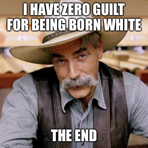 Zero white guilt |  I HAVE ZERO GUILT FOR BEING BORN WHITE; THE END | image tagged in sarcasm cowboy,blm,racism,white guy,white | made w/ Imgflip meme maker
