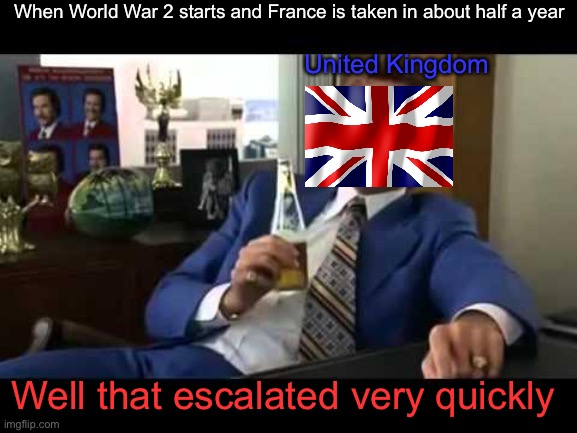U.K. when France fell |  When World War 2 starts and France is taken in about half a year; United Kingdom; Well that escalated very quickly | image tagged in memes,well that escalated quickly,world war 2,united kingdom | made w/ Imgflip meme maker