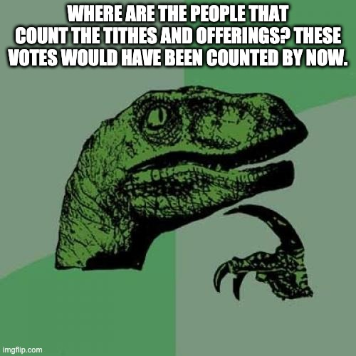 Where they at? |  WHERE ARE THE PEOPLE THAT COUNT THE TITHES AND OFFERINGS? THESE VOTES WOULD HAVE BEEN COUNTED BY NOW. | image tagged in memes,philosoraptor | made w/ Imgflip meme maker