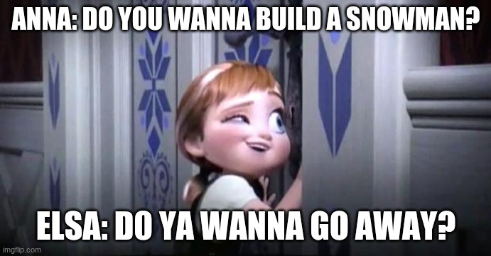 frozen little anna |  ANNA: DO YOU WANNA BUILD A SNOWMAN? ELSA: D0 YA WANNA GO AWAY? | image tagged in frozen little anna | made w/ Imgflip meme maker