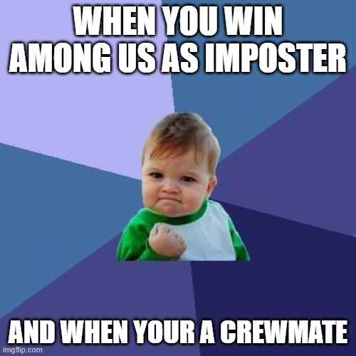 Success Kid |  WHEN YOU WIN AMONG US AS IMPOSTER; AND WHEN YOUR A CREWMATE | image tagged in memes,success kid | made w/ Imgflip meme maker