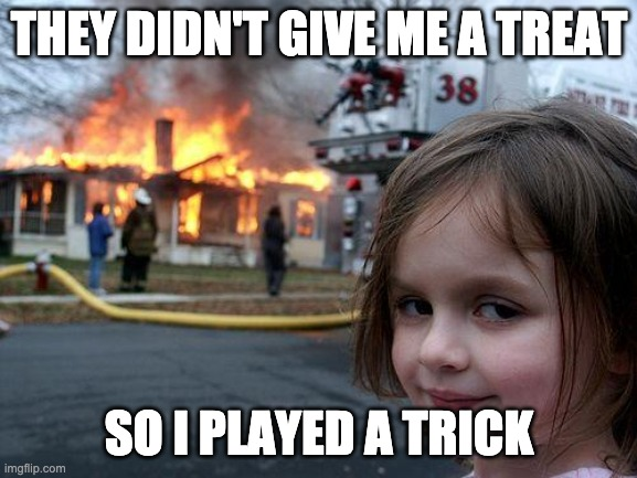 diaster girl |  THEY DIDN'T GIVE ME A TREAT; SO I PLAYED A TRICK | image tagged in diaster girl | made w/ Imgflip meme maker