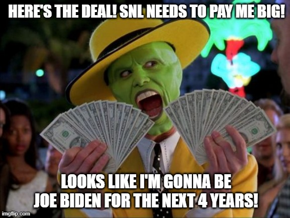 Carrey as Biden on SNL |  HERE'S THE DEAL! SNL NEEDS TO PAY ME BIG! LOOKS LIKE I'M GONNA BE JOE BIDEN FOR THE NEXT 4 YEARS! | image tagged in memes,money money,jim carrey,joe biden,snl | made w/ Imgflip meme maker