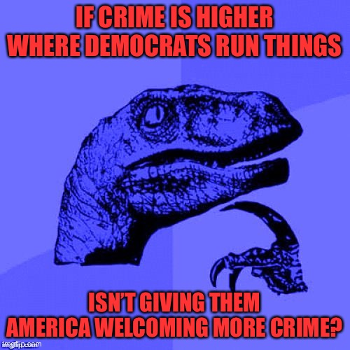 Legit question... |  IF CRIME IS HIGHER WHERE DEMOCRATS RUN THINGS; ISN'T GIVING THEM AMERICA WELCOMING MORE CRIME? | image tagged in philosoraptor blue craziness,memes,funny,politics,crime,democrats | made w/ Imgflip meme maker