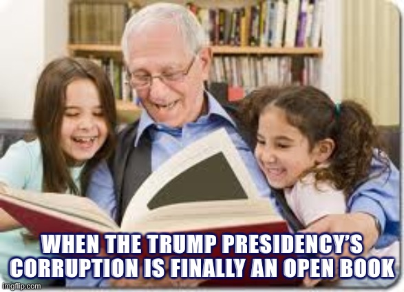 Make actual prosecution of legitimate government corruption great again | WHEN THE TRUMP PRESIDENCY'S CORRUPTION IS FINALLY AN OPEN BOOK | image tagged in memes,storytelling grandpa | made w/ Imgflip meme maker