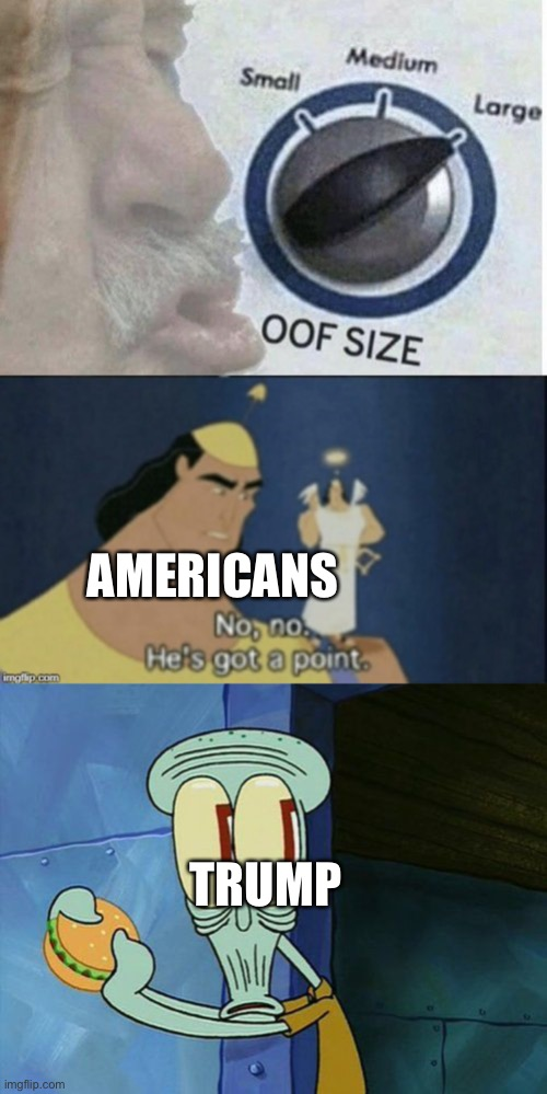TRUMP AMERICANS | image tagged in oof size large,no no hes got a point,oh shit squidward | made w/ Imgflip meme maker