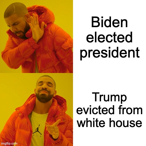 Drake Hotline Bling |  Biden elected president; Trump evicted from white house | image tagged in memes,drake hotline bling,trump,biden | made w/ Imgflip meme maker