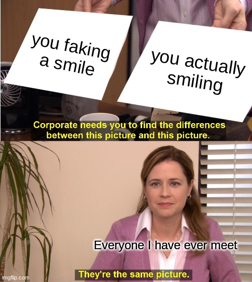They're The Same Picture Meme |  you faking a smile; you actually smiling; Everyone I have ever meet | image tagged in memes,they're the same picture | made w/ Imgflip meme maker