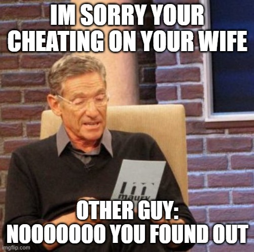 Maury Lie Detector |  IM SORRY YOUR CHEATING ON YOUR WIFE; OTHER GUY: NOOOOOOO YOU FOUND OUT | image tagged in memes,maury lie detector | made w/ Imgflip meme maker