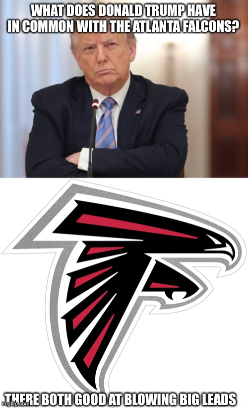Election And Falcons |  WHAT DOES DONALD TRUMP HAVE IN COMMON WITH THE ATLANTA FALCONS? THERE BOTH GOOD AT BLOWING BIG LEADS | image tagged in election | made w/ Imgflip meme maker