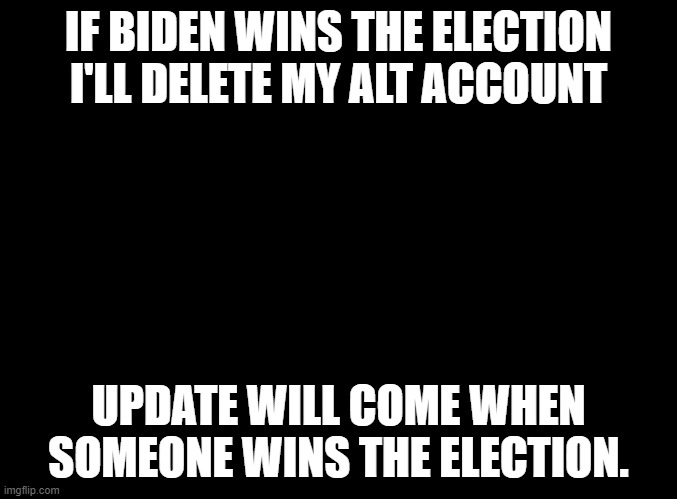 I will do it... if Biden winsI don't like Biden |  IF BIDEN WINS THE ELECTION I'LL DELETE MY ALT ACCOUNT; UPDATE WILL COME WHEN SOMEONE WINS THE ELECTION. | image tagged in blank black | made w/ Imgflip meme maker