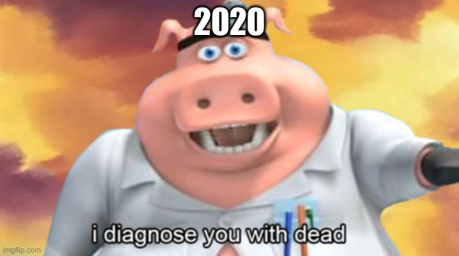 I diagnose you with dead |  2020 | image tagged in i diagnose you with dead,2020 | made w/ Imgflip meme maker