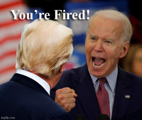 You're Fired! | image tagged in you're fired,donald trump,trump,joe biden,biden | made w/ Imgflip meme maker