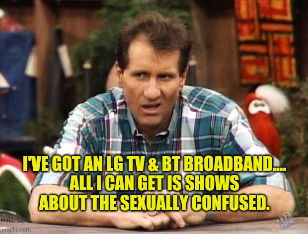 Al Bundy |  I'VE GOT AN LG TV & BT BROADBAND....  ALL I CAN GET IS SHOWS ABOUT THE SEXUALLY CONFUSED. | image tagged in al bundy | made w/ Imgflip meme maker