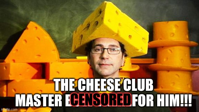Loyal Cheesehead |  THE CHEESE CLUB MASTER BOW THEREFOR HIM!!! CENSORED | image tagged in loyal cheesehead | made w/ Imgflip meme maker
