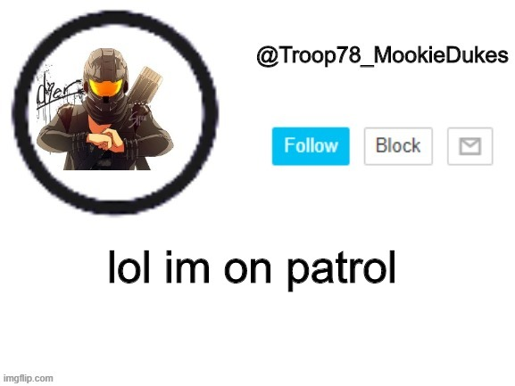 Troop78_MookieDukes |  lol im on patrol | image tagged in troop78_mookiedukes | made w/ Imgflip meme maker