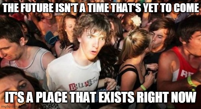 Sudden Clarity Clarence |  THE FUTURE ISN'T A TIME THAT'S YET TO COME; IT'S A PLACE THAT EXISTS RIGHT NOW | image tagged in memes,sudden clarity clarence,space,time,reality,physics | made w/ Imgflip meme maker