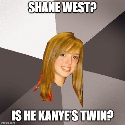 Musically Oblivious 8th Grader |  SHANE WEST? IS HE KANYE'S TWIN? | image tagged in memes,musically oblivious 8th grader,funny,music,meme,hilarious | made w/ Imgflip meme maker