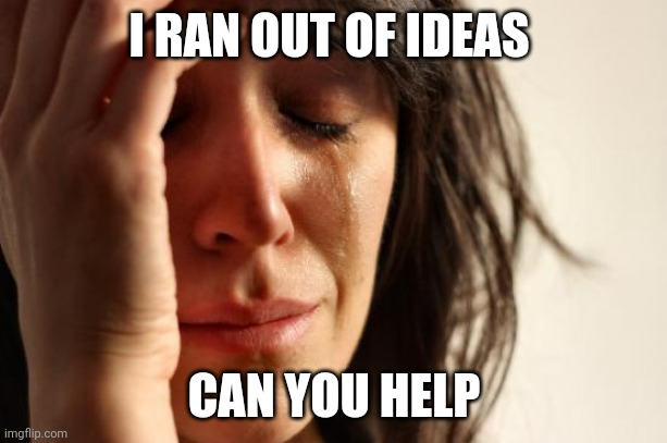 plz help??? |  I RAN OUT OF IDEAS; CAN YOU HELP | image tagged in memes,first world problems | made w/ Imgflip meme maker