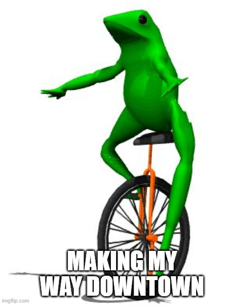 Dat Boi |  MAKING MY WAY DOWNTOWN | image tagged in memes,dat boi | made w/ Imgflip meme maker