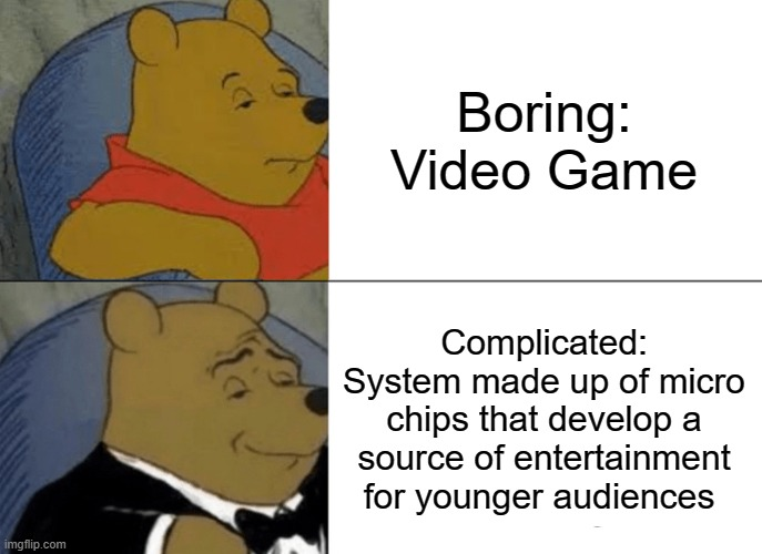 Complicated |  Boring: Video Game; Complicated: System made up of micro chips that develop a source of entertainment for younger audiences | image tagged in memes,tuxedo winnie the pooh | made w/ Imgflip meme maker
