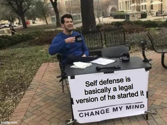 Legal self defense |  Self defense is basically a legal version of he started it | image tagged in memes,change my mind,self defense | made w/ Imgflip meme maker