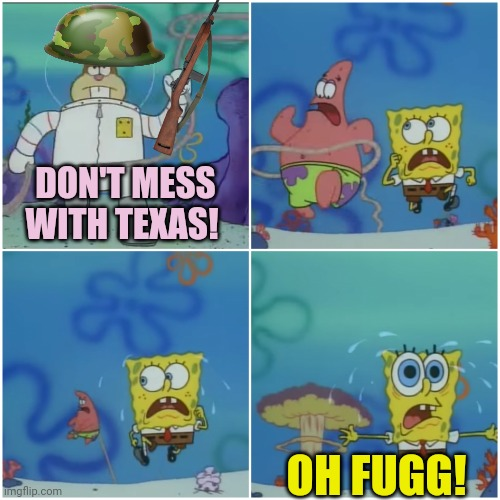 When someone disrespects Mookie... |  DON'T MESS WITH TEXAS! OH FUGG! | image tagged in sandy cheeks,don't mess with texas,texas,girls with guns,spongebob | made w/ Imgflip meme maker