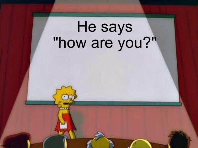 "Lisa Simpson's Presentation | He says ""how are you?"" 