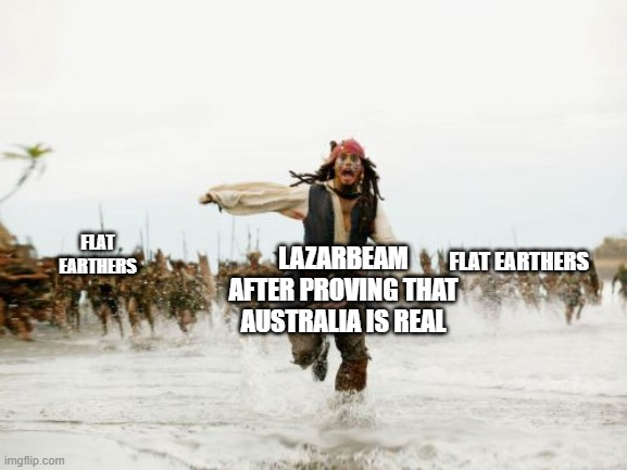 true true |  FLAT EARTHERS; LAZARBEAM AFTER PROVING THAT AUSTRALIA IS REAL; FLAT EARTHERS | image tagged in memes,jack sparrow being chased,lazarbeam,flat earthers,australia,australia is real | made w/ Imgflip meme maker