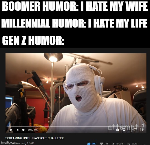 thanks to anomaly for the epic video. XD |  BOOMER HUMOR: I HATE MY WIFE; MILLENNIAL HUMOR: I HATE MY LIFE; GEN Z HUMOR: | image tagged in memes,funny,certified bruh moment,i am running out of ideas,e | made w/ Imgflip meme maker