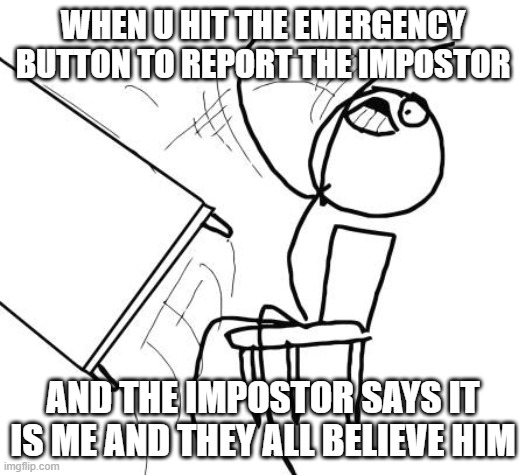 i was trying to help |  WHEN U HIT THE EMERGENCY BUTTON TO REPORT THE IMPOSTOR; AND THE IMPOSTOR SAYS IT IS ME AND THEY ALL BELIEVE HIM | image tagged in memes,table flip guy | made w/ Imgflip meme maker