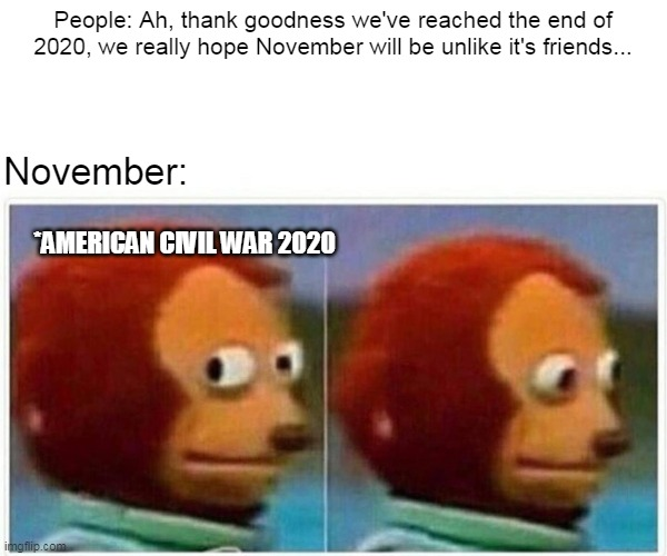 Voters!... Get Drafted! |  People: Ah, thank goodness we've reached the end of 2020, we really hope November will be unlike it's friends... November:; *AMERICAN CIVIL WAR 2020 | image tagged in memes,monkey puppet,civil war 2020 | made w/ Imgflip meme maker