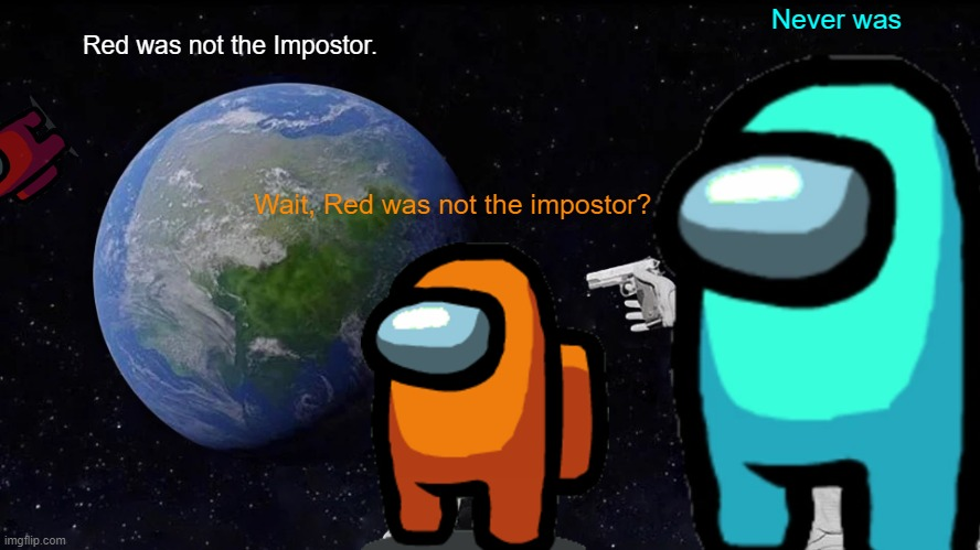 Who was the Impostor? |  Never was; Red was not the Impostor. Wait, Red was not the impostor? | image tagged in memes,always has been,among us,funny,oh wow are you actually reading these tags,stop reading the tags | made w/ Imgflip meme maker