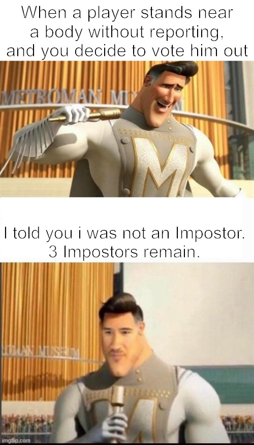 Among Us. |  When a player stands near a body without reporting, and you decide to vote him out; I told you i was not an Impostor. 3 Impostors remain. | image tagged in markiplier metroman reaction meme,among us,i told you,impostor,metroman,megamind | made w/ Imgflip meme maker