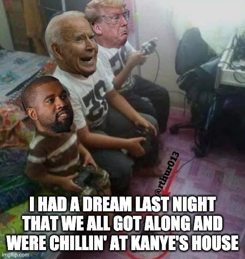 Trump Binden and Kanye Gamers |  I HAD A DREAM LAST NIGHT THAT WE ALL GOT ALONG AND WERE CHILLIN' AT KANYE'S HOUSE | image tagged in donald trump,trump,joe biden,biden,kanye west,kanye | made w/ Imgflip meme maker